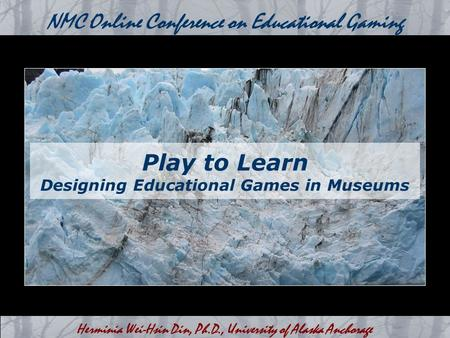 Herminia Wei-Hsin Din, Ph.D., University of Alaska Anchorage NMC Online Conference on Educational Gaming Play to Learn Designing Educational Games in Museums.
