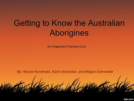Getting to Know the Australian Aborigines An Integrated Thematic Unit By: Nicole Kanemaki, Karin Schankat, and Megan Schroeder.
