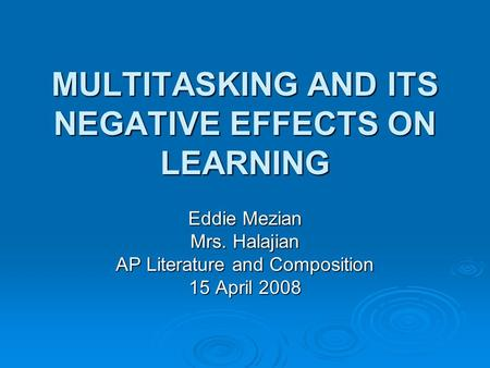 MULTITASKING AND ITS NEGATIVE EFFECTS ON LEARNING Eddie Mezian Mrs. Halajian AP Literature and Composition 15 April 2008.