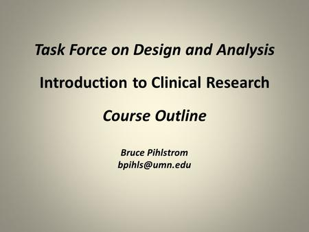 Task Force on Design and Analysis Introduction to Clinical Research Course Outline Bruce Pihlstrom