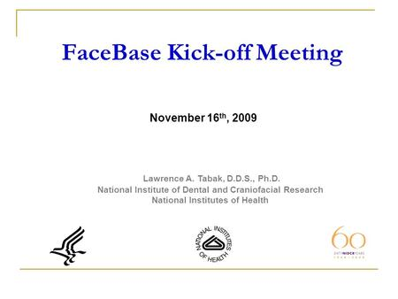 FaceBase Kick-off Meeting Lawrence A. Tabak, D.D.S., Ph.D. National Institute of Dental and Craniofacial Research National Institutes of Health November.