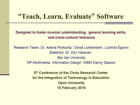 """ Teach, Learn, Evaluate "" Software Designed to foster musical understanding, general learning skills, and cross-cultural tolerance Research Team: Dr."