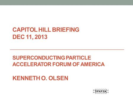 CAPITOL HILL BRIEFING DEC 11, 2013 SUPERCONDUCTING PARTICLE ACCELERATOR FORUM OF AMERICA KENNETH O. OLSEN.