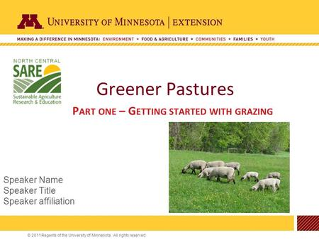 © 2011 Regents of the University of Minnesota. All rights reserved. Greener Pastures P ART ONE – G ETTING STARTED WITH GRAZING Speaker Name Speaker Title.