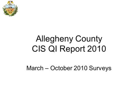 Allegheny County CIS QI Report 2010 March – October 2010 Surveys.