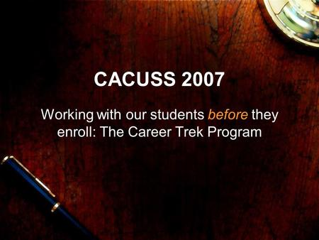 CACUSS 2007 Working with our students before they enroll: The Career Trek Program.