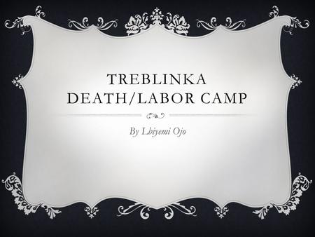 TREBLINKA DEATH/LABOR CAMP By Lbiyemi Ojo INTRODUCTION  The Holocaust started in 1933, murder or genocide towards Jews during the World War II, led.