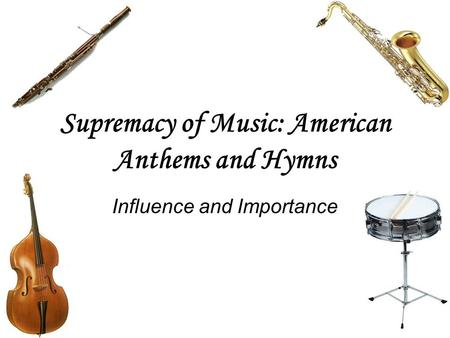 Supremacy of Music: American Anthems and Hymns Influence and Importance.