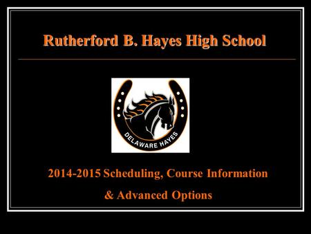 Rutherford B. Hayes High School 2014-2015 Scheduling, Course Information & Advanced Options.