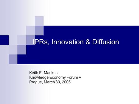 IPRs, Innovation & Diffusion Keith E. Maskus Knowledge Economy Forum V Prague, March 30, 2006.