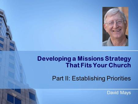 Developing a Missions Strategy That Fits Your Church Part II: Establishing Priorities David Mays.