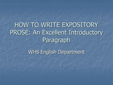 HOW TO WRITE EXPOSITORY PROSE: An Excellent Introductory Paragraph WHS English Department.