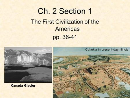 Ch. 2 Section 1 The First Civilization of the Americas pp. 36-41 Canada Glacier Cahokia in present-day Illinois.