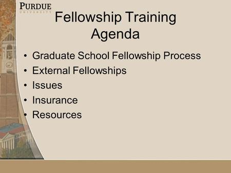 Fellowship Training Agenda Graduate School Fellowship Process External Fellowships Issues Insurance Resources.
