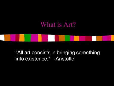 """All art consists in bringing something into existence."" -Aristotle"
