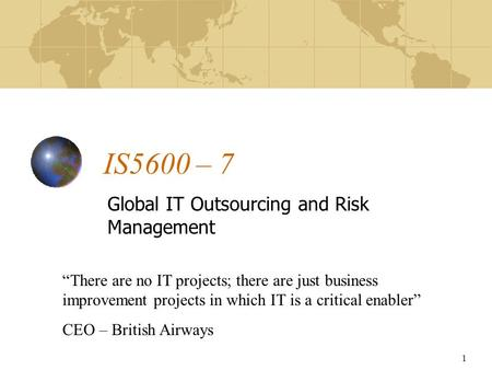 "1 IS5600 – 7 Global IT Outsourcing and Risk Management ""There are no IT projects; there are just business improvement projects in which IT is a critical."