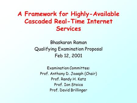 A Framework for Highly-Available Cascaded Real-Time Internet Services Bhaskaran Raman Qualifying Examination Proposal Feb 12, 2001 Examination Committee: