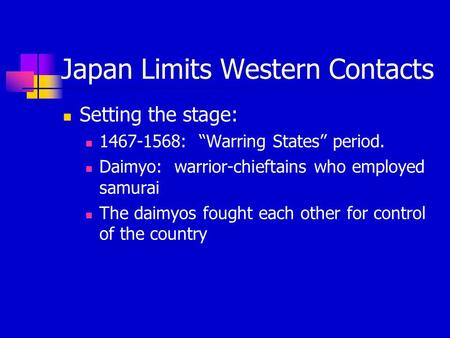 "Japan Limits Western Contacts Setting the stage: 1467-1568: ""Warring States"" period. Daimyo: warrior-chieftains who employed samurai The daimyos fought."