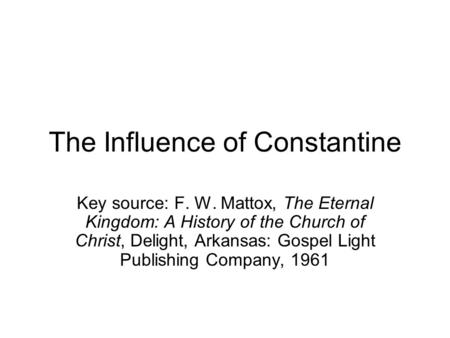 The Influence of Constantine Key source: F. W. Mattox, The Eternal Kingdom: A History of the Church of Christ, Delight, Arkansas: Gospel Light Publishing.