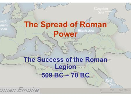 The Spread of Roman Power The Success of the Roman Legion 509 BC – 70 BC.