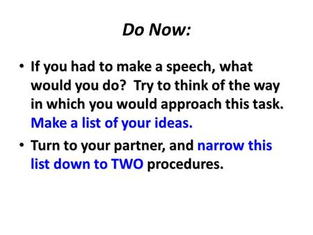 Do Now: If you had to make a speech, what would you do? Try to think of the way in which you would approach this task. Make a list of your ideas. If you.