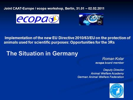 Joint CAAT-Europe / ecopa workshop, Berlin, 31.01 – 02.02.2011 Implementation of the new EU Directive 2010/63/EU on the protection of animals used for.