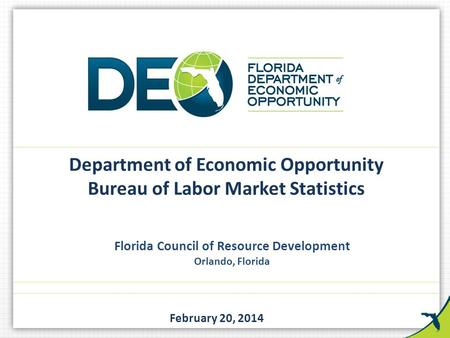 Florida Council of Resource Development Orlando, Florida February 20, 2014 Department of Economic Opportunity Bureau of Labor Market Statistics.