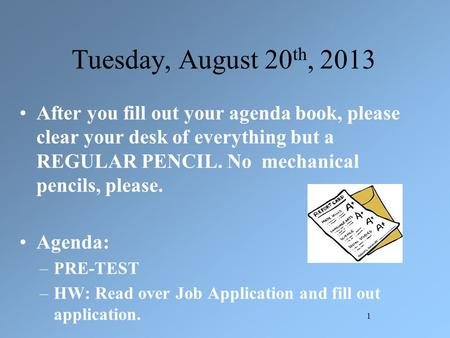 Tuesday, August 20 th, 2013 After you fill out your agenda book, please clear your desk of everything but a REGULAR PENCIL. No mechanical pencils, please.