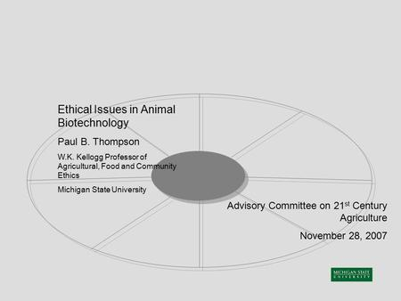 Ethical Issues in Animal Biotechnology Paul B. Thompson W.K. Kellogg Professor of Agricultural, Food and Community Ethics Michigan State University Advisory.