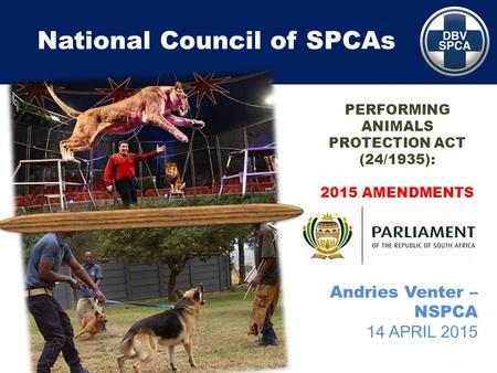 National Council of SPCAs Andries Venter – NSPCA 14 APRIL 2015 PERFORMING ANIMALS PROTECTION ACT (24/1935): 2015 AMENDMENTS.