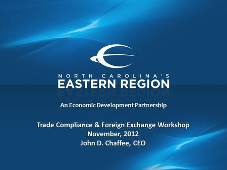 An Economic Development Partnership Trade Compliance & Foreign Exchange Workshop November, 2012 John D. Chaffee, CEO.