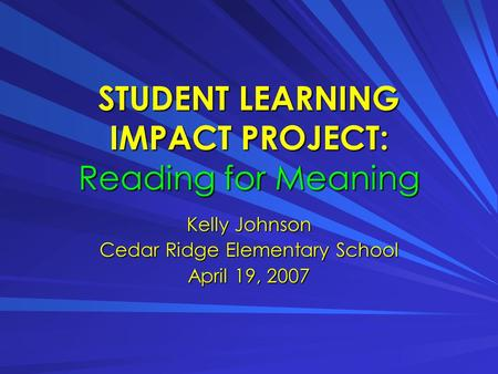 STUDENT LEARNING IMPACT PROJECT: Reading for Meaning Kelly Johnson Cedar Ridge Elementary School April 19, 2007.