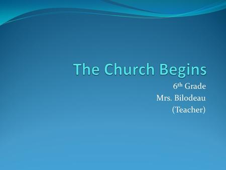 6 th Grade Mrs. Bilodeau (Teacher). Church began … With the coming of the Holy Spirit Jesus passed his mission on to his disciples Jesus wanted his disciples.