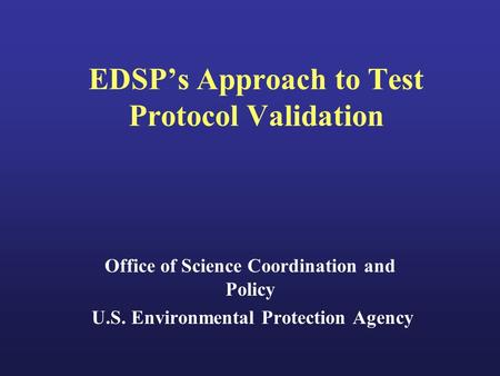EDSP's Approach to Test Protocol Validation Office of Science Coordination and Policy U.S. Environmental Protection Agency.