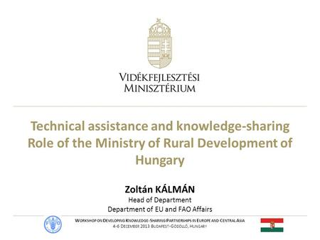 Technical assistance and knowledge-sharing Role of the Ministry of Rural Development of Hungary Zoltán KÁLMÁN Head of Department Department of EU and FAO.