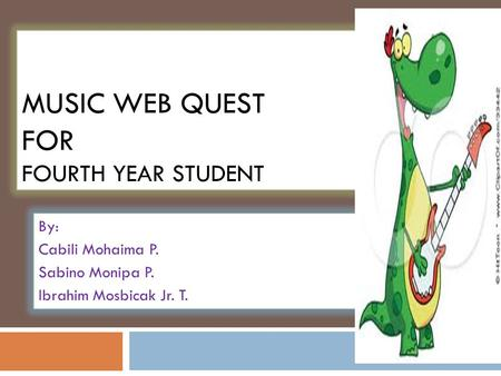 MUSIC WEB QUEST FOR FOURTH YEAR STUDENT By: Cabili Mohaima P. Sabino Monipa P. Ibrahim Mosbicak Jr. T.