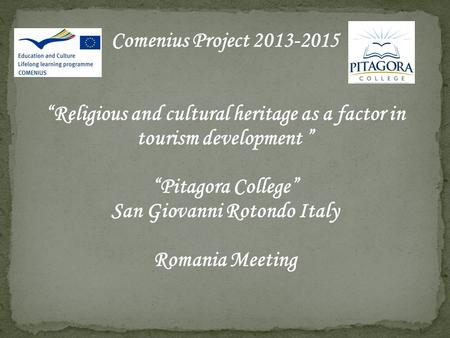 "Comenius Project 2013-2015 ""Religious and cultural heritage as a factor in tourism development "" ""Pitagora College"" San Giovanni Rotondo Italy Romania."