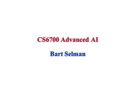 CS6700 Advanced AI Bart Selman. Admin Project oriented course Projects --- research style or implementation style with experimental component. 1 or 2.