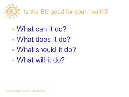 ILGA Europe AGM, 17 October 2003 Is the EU good for your health?  What can it do?  What does it do?  What should it do?  What will it do?