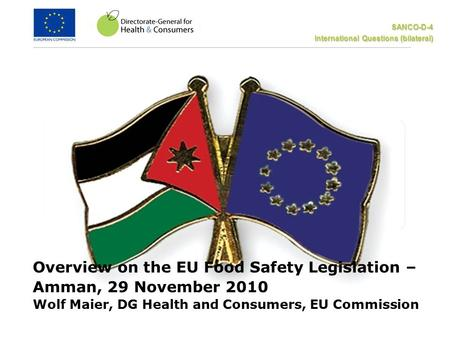 SANCO-D-4 International Questions (bilateral) Overview on the EU Food Safety Legislation – Amman, 29 November 2010 Wolf Maier, DG Health and Consumers,