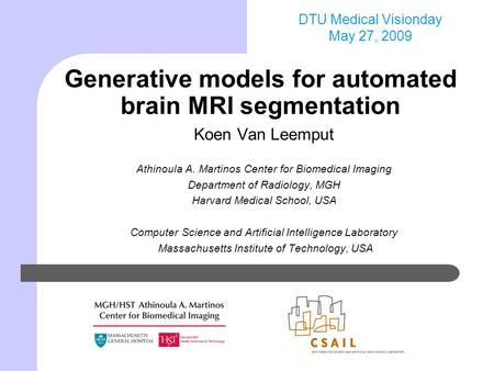 DTU Medical Visionday May 27, 2009 Generative models for automated brain MRI segmentation Koen Van Leemput Athinoula A. Martinos Center for Biomedical.