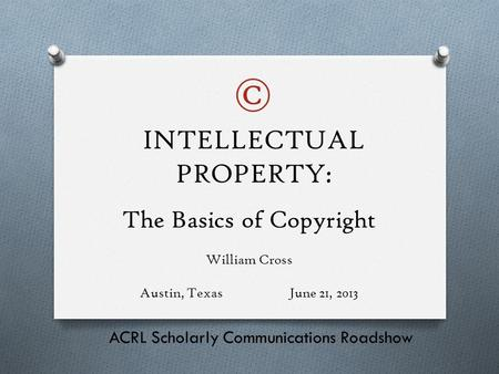 The Basics of Copyright William Cross Austin, TexasJune 21, 2013 ACRL Scholarly Communications Roadshow INTELLECTUAL PROPERTY: ©