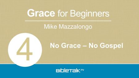 Mike Mazzalongo Grace for Beginners No Grace – No Gospel 4.