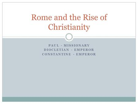 PAUL - MISSIONARY DIOCLETIAN - EMPEROR CONSTANTINE - EMPEROR Rome and the Rise of Christianity.