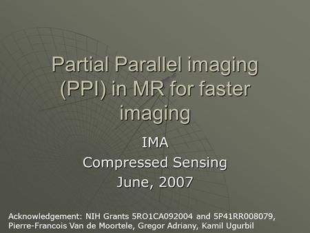 Partial Parallel imaging (PPI) in MR for faster imaging IMA Compressed Sensing June, 2007 Acknowledgement: NIH Grants 5RO1CA092004 and 5P41RR008079, Pierre-Francois.
