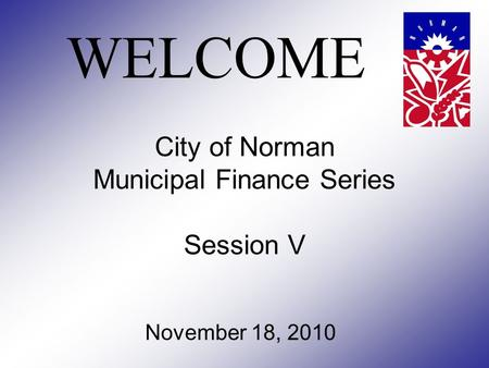 City of Norman Municipal Finance Series Session V November 18, 2010 WELCOME.
