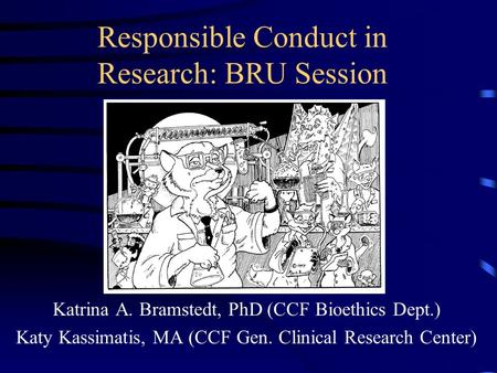 Responsible Conduct in Research: BRU Session Katrina A. Bramstedt, PhD (CCF Bioethics Dept.) Katy Kassimatis, MA (CCF Gen. Clinical Research Center)