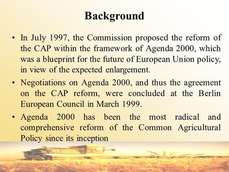 Background In July 1997, the Commission proposed the reform of the CAP within the framework of Agenda 2000, which was a blueprint for the future of European.