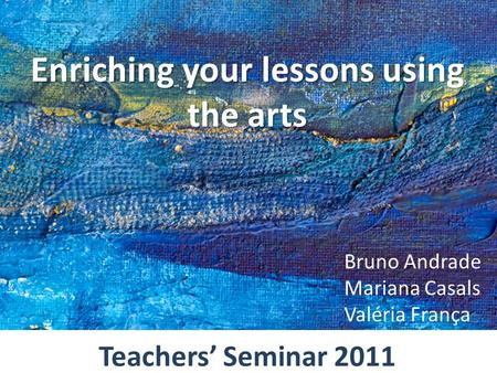 Enriching your lessons using the arts Bruno Andrade Mariana Casals Valéria França Teachers' Seminar 2011.