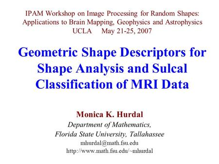 IPAM Workshop on Image Processing for Random Shapes: Applications to Brain Mapping, Geophysics and Astrophysics UCLA May 21-25, 2007 Geometric Shape Descriptors.